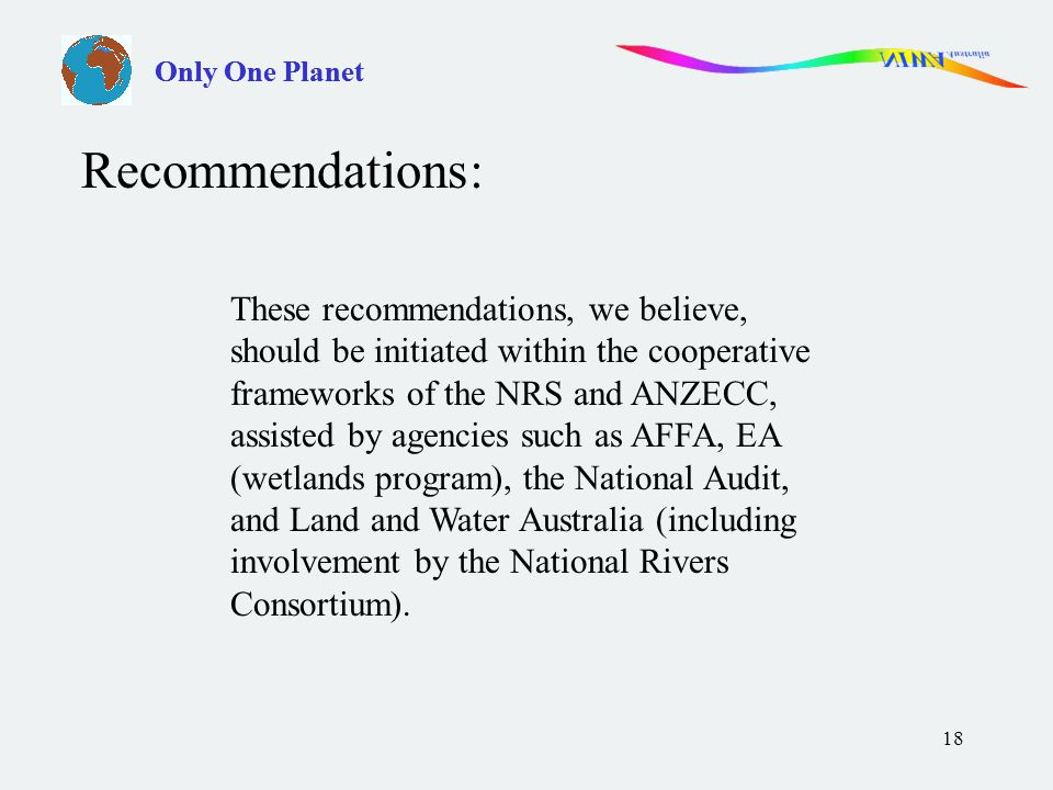 18 These recommendations, we believe, should be initiated within the cooperative frameworks of the NRS and ANZECC, assisted by agencies such as AFFA, EA (wetlands program), the National Audit, and Land and Water Australia (including involvement by the National Rivers Consortium).