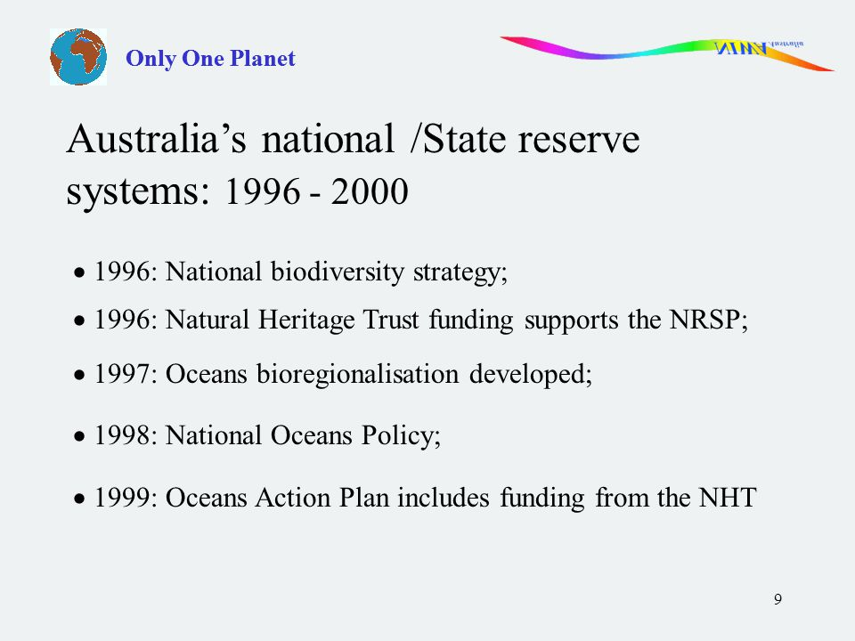 9 Only One Planet  1996: National biodiversity strategy;  1996: Natural Heritage Trust funding supports the NRSP;  1997: Oceans bioregionalisation developed;  1998: National Oceans Policy;  1999: Oceans Action Plan includes funding from the NHT Australia's national /State reserve systems: 1996 - 2000