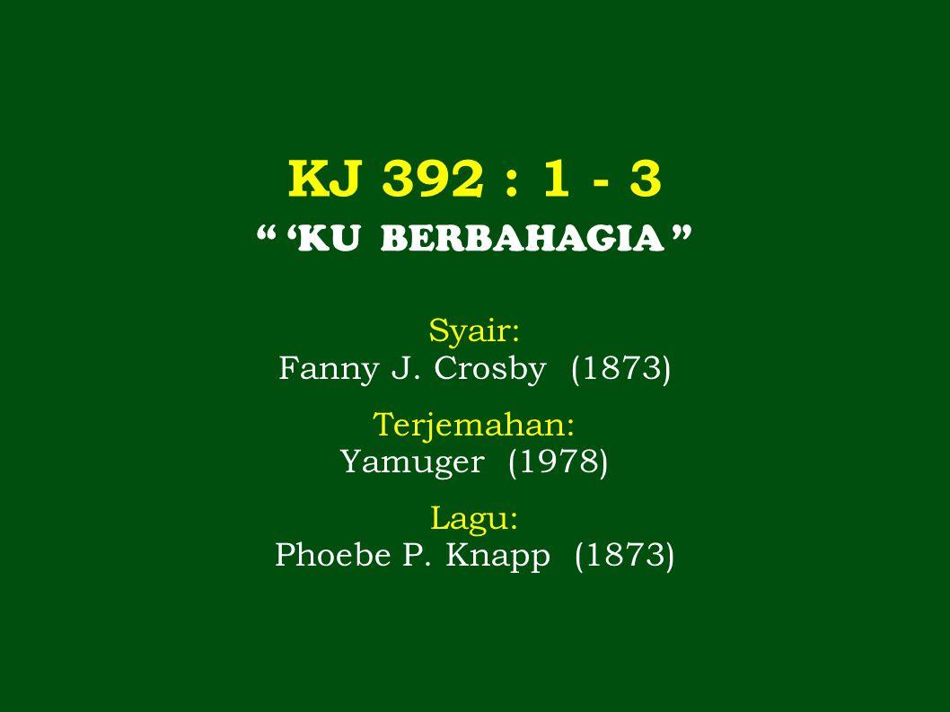 """KJ 392 : 1 - 3 """" 'KU BERBAHAGIA """" Syair: Fanny J. Crosby (1873) Terjemahan: Yamuger (1978) Lagu: Phoebe P. Knapp (1873)"""