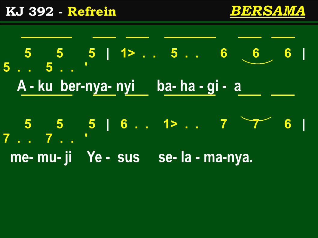 5 5 5 | 1>.. 5.. 6 6 6 | 5.. 5.. ' A - ku ber-nya- nyi ba- ha - gi - a 5 5 5 | 6.. 1>.. 7 7 6 | 7.. 7.. ' me- mu- ji Ye - sus se- la - ma-nya. KJ 392
