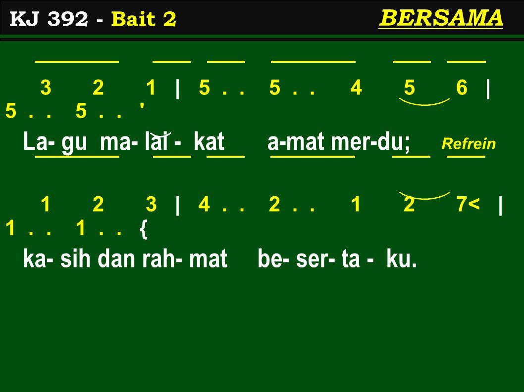 3 2 1 | 5.. 5.. 4 5 6 | 5.. 5.. ' La- gu ma- lai - kat a-mat mer-du; 1 2 3 | 4.. 2.. 1 2 7< | 1.. 1.. { ka- sih dan rah- mat be- ser- ta - ku. KJ 392