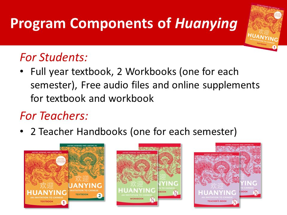 Program Components of Huanying For Students: Full year textbook, 2 Workbooks (one for each semester), Free audio files and online supplements for text