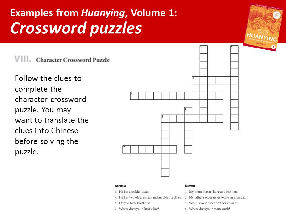Examples from Huanying, Volume 1: Crossword puzzles Follow the clues to complete the character crossword puzzle. You may want to translate the clues i