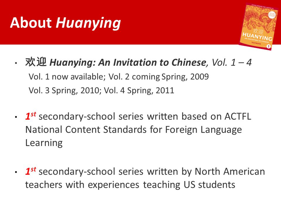 欢迎 Huanying: An Invitation to Chinese, Vol. 1 – 4 Vol. 1 now available; Vol. 2 coming Spring, 2009 Vol. 3 Spring, 2010; Vol. 4 Spring, 2011 1 st secon