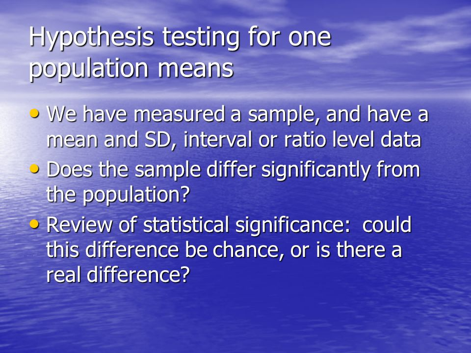 Hypothesis testing for one population means We have measured a sample, and have a mean and SD, interval or ratio level data We have measured a sample, and have a mean and SD, interval or ratio level data Does the sample differ significantly from the population.