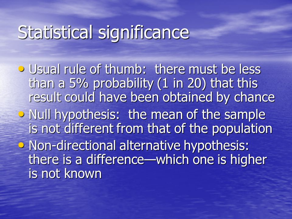 Statistical significance Usual rule of thumb: there must be less than a 5% probability (1 in 20) that this result could have been obtained by chance Usual rule of thumb: there must be less than a 5% probability (1 in 20) that this result could have been obtained by chance Null hypothesis: the mean of the sample is not different from that of the population Null hypothesis: the mean of the sample is not different from that of the population Non-directional alternative hypothesis: there is a difference—which one is higher is not known Non-directional alternative hypothesis: there is a difference—which one is higher is not known