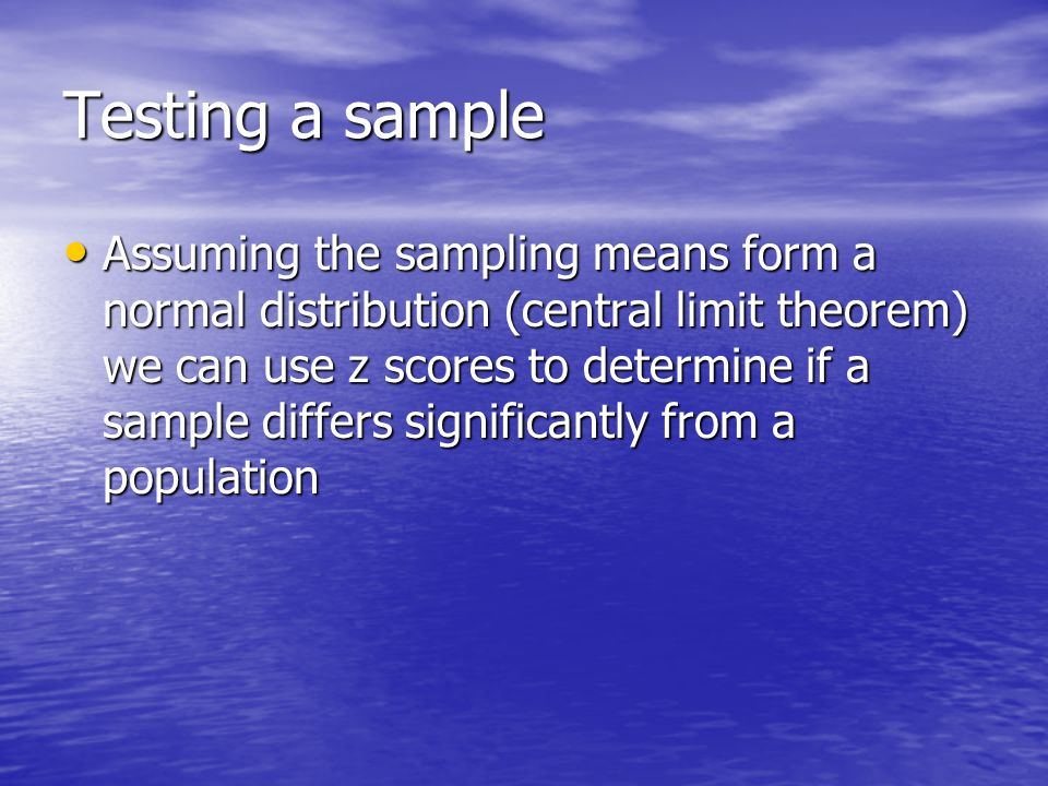 Testing a sample Assuming the sampling means form a normal distribution (central limit theorem) we can use z scores to determine if a sample differs significantly from a population Assuming the sampling means form a normal distribution (central limit theorem) we can use z scores to determine if a sample differs significantly from a population
