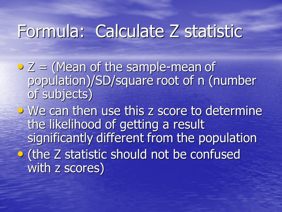 Formula: Calculate Z statistic Z = (Mean of the sample-mean of population)/SD/square root of n (number of subjects) Z = (Mean of the sample-mean of population)/SD/square root of n (number of subjects) We can then use this z score to determine the likelihood of getting a result significantly different from the population We can then use this z score to determine the likelihood of getting a result significantly different from the population (the Z statistic should not be confused with z scores) (the Z statistic should not be confused with z scores)
