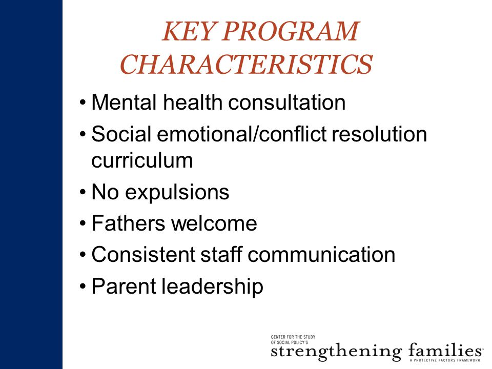 KEY PROGRAM CHARACTERISTICS Mental health consultation Social emotional/conflict resolution curriculum No expulsions Fathers welcome Consistent staff communication Parent leadership