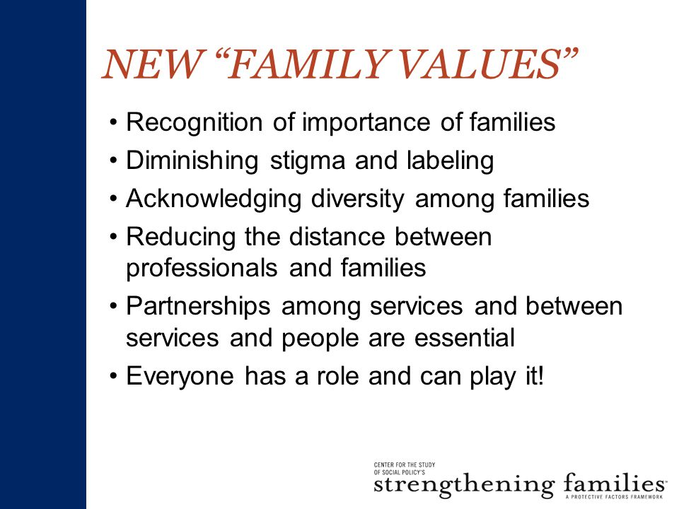 NEW FAMILY VALUES Recognition of importance of families Diminishing stigma and labeling Acknowledging diversity among families Reducing the distance between professionals and families Partnerships among services and between services and people are essential Everyone has a role and can play it!