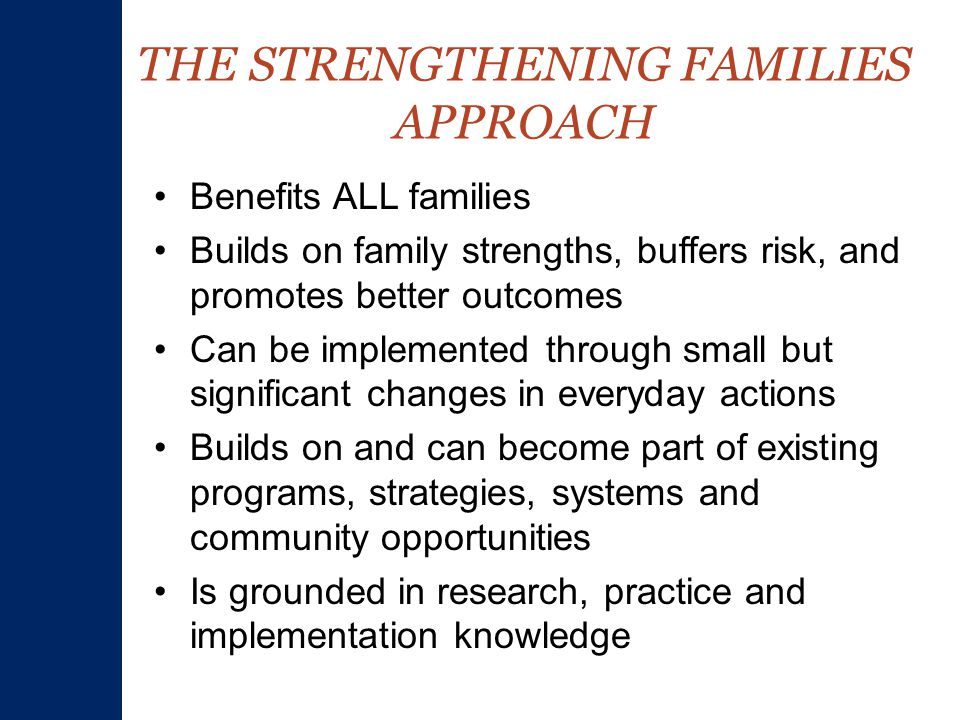 THE STRENGTHENING FAMILIES APPROACH Benefits ALL families Builds on family strengths, buffers risk, and promotes better outcomes Can be implemented through small but significant changes in everyday actions Builds on and can become part of existing programs, strategies, systems and community opportunities Is grounded in research, practice and implementation knowledge
