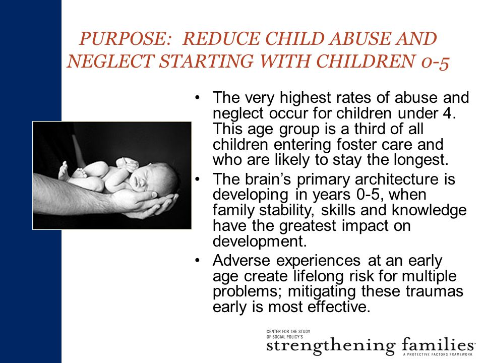 PURPOSE: REDUCE CHILD ABUSE AND NEGLECT STARTING WITH CHILDREN 0-5 The very highest rates of abuse and neglect occur for children under 4.