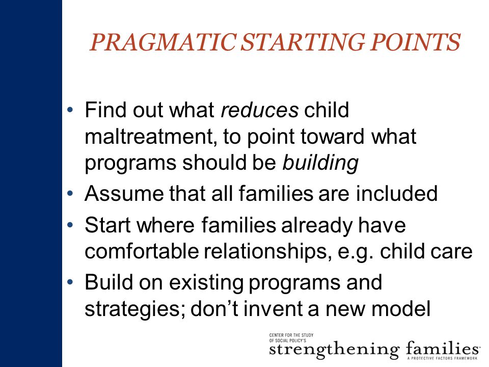 Find out what reduces child maltreatment, to point toward what programs should be building Assume that all families are included Start where families already have comfortable relationships, e.g.