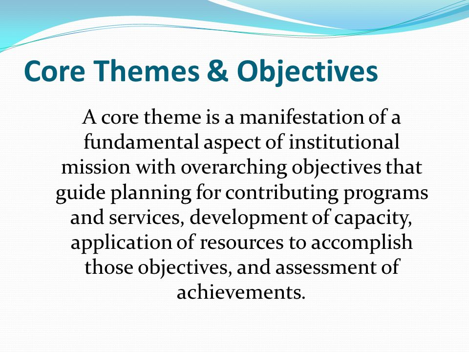 Core Themes & Objectives A core theme is a manifestation of a fundamental aspect of institutional mission with overarching objectives that guide planning for contributing programs and services, development of capacity, application of resources to accomplish those objectives, and assessment of achievements.