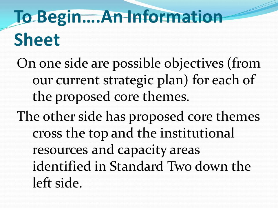 To Begin….An Information Sheet On one side are possible objectives (from our current strategic plan) for each of the proposed core themes.