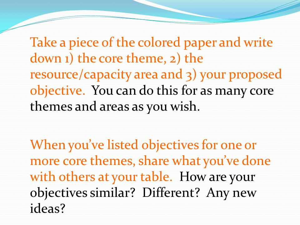 Take a piece of the colored paper and write down 1) the core theme, 2) the resource/capacity area and 3) your proposed objective.