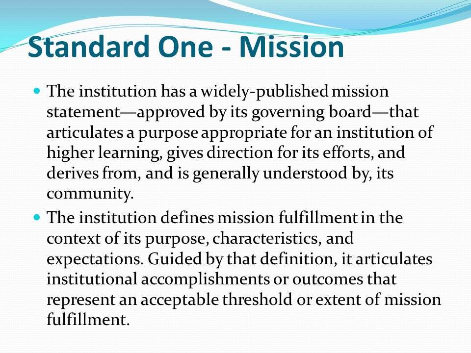 Standard One - Mission The institution has a widely-published mission statement—approved by its governing board—that articulates a purpose appropriate for an institution of higher learning, gives direction for its efforts, and derives from, and is generally understood by, its community.
