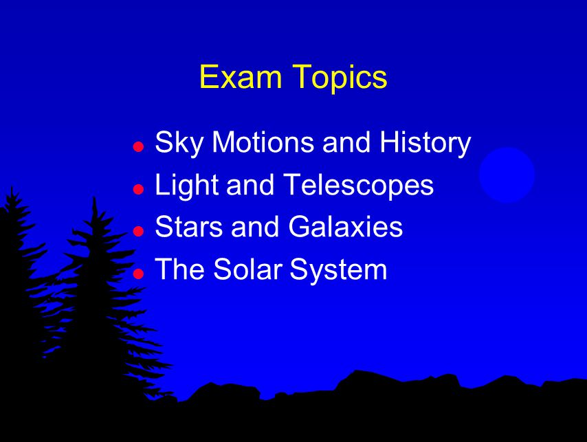 Exam Topics l Sky Motions and History l Light and Telescopes l Stars and Galaxies l The Solar System