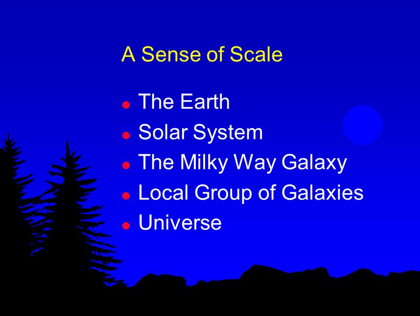 A Sense of Scale l The Earth l Solar System l The Milky Way Galaxy l Local Group of Galaxies l Universe