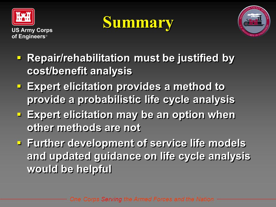 One Corps Serving the Armed Forces and the Nation Summary  Repair/rehabilitation must be justified by cost/benefit analysis  Expert elicitation provides a method to provide a probabilistic life cycle analysis  Expert elicitation may be an option when other methods are not  Further development of service life models and updated guidance on life cycle analysis would be helpful  Repair/rehabilitation must be justified by cost/benefit analysis  Expert elicitation provides a method to provide a probabilistic life cycle analysis  Expert elicitation may be an option when other methods are not  Further development of service life models and updated guidance on life cycle analysis would be helpful