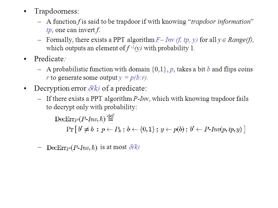 """Trapdoorness: –A function f is said to be trapdoor if with knowing """"trapdoor information"""" tp, one can invert f. –Formally, there exists a PPT algorith"""