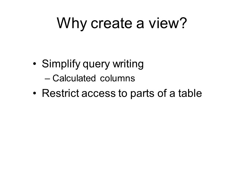 Why create a view? Simplify query writing –Calculated columns Restrict access to parts of a table