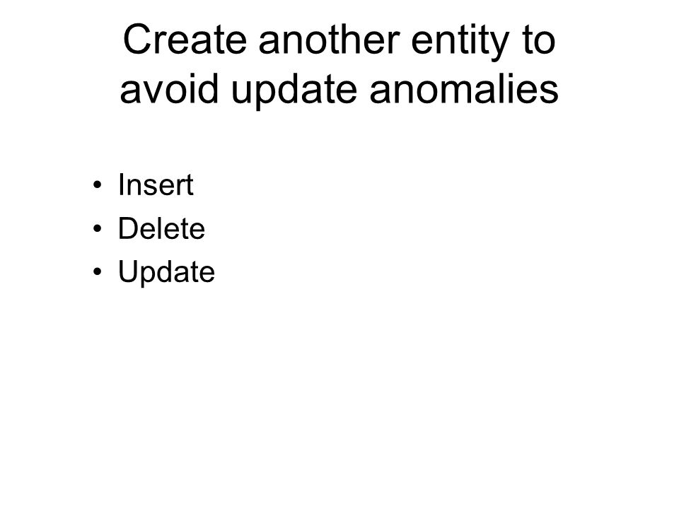 Create another entity to avoid update anomalies Insert Delete Update