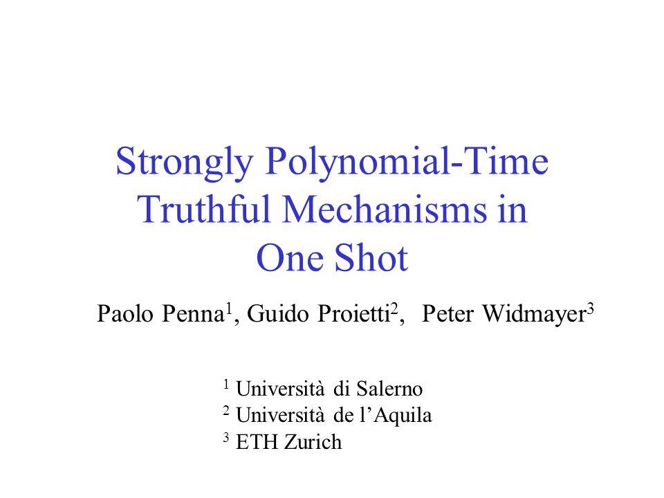 Strongly Polynomial-Time Truthful Mechanisms in One Shot Paolo Penna 1, Guido Proietti 2, Peter Widmayer 3 1 Università di Salerno 2 Università de l'Aquila 3 ETH Zurich