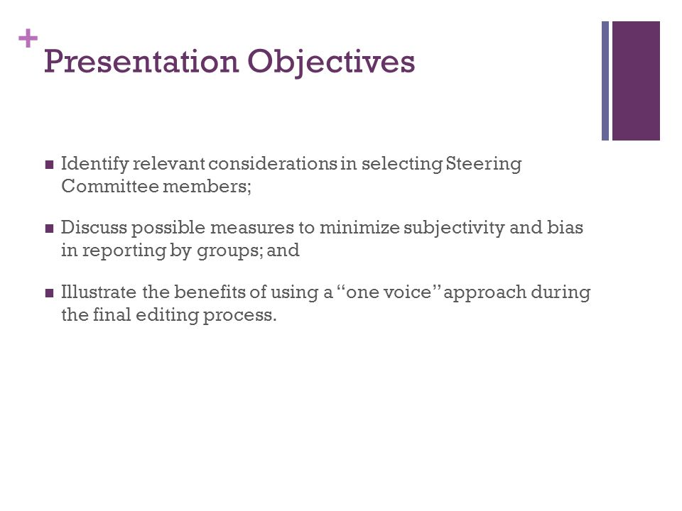 + Presentation Objectives Identify relevant considerations in selecting Steering Committee members; Discuss possible measures to minimize subjectivity and bias in reporting by groups; and Illustrate the benefits of using a one voice approach during the final editing process.