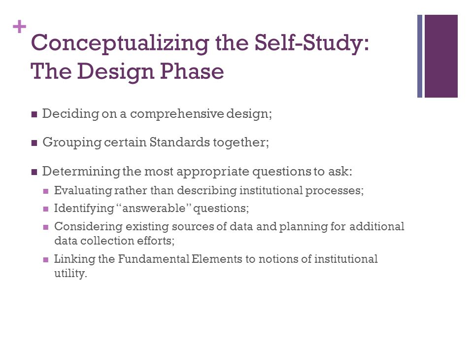 + Conceptualizing the Self-Study: The Design Phase Deciding on a comprehensive design; Grouping certain Standards together; Determining the most appropriate questions to ask: Evaluating rather than describing institutional processes; Identifying answerable questions; Considering existing sources of data and planning for additional data collection efforts; Linking the Fundamental Elements to notions of institutional utility.