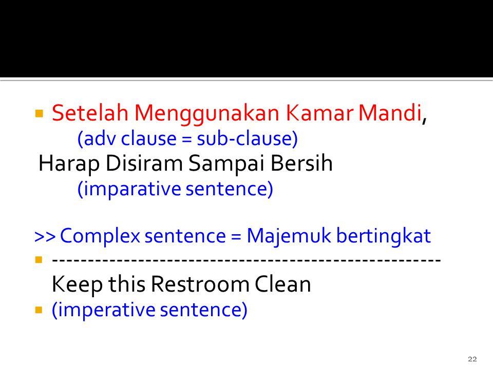  Setelah Menggunakan Kamar Mandi, (adv clause = sub-clause) Harap Disiram Sampai Bersih (imparative sentence) >> Complex sentence = Majemuk bertingkat  ------------------------------------------------------ Keep this Restroom Clean  (imperative sentence) 22