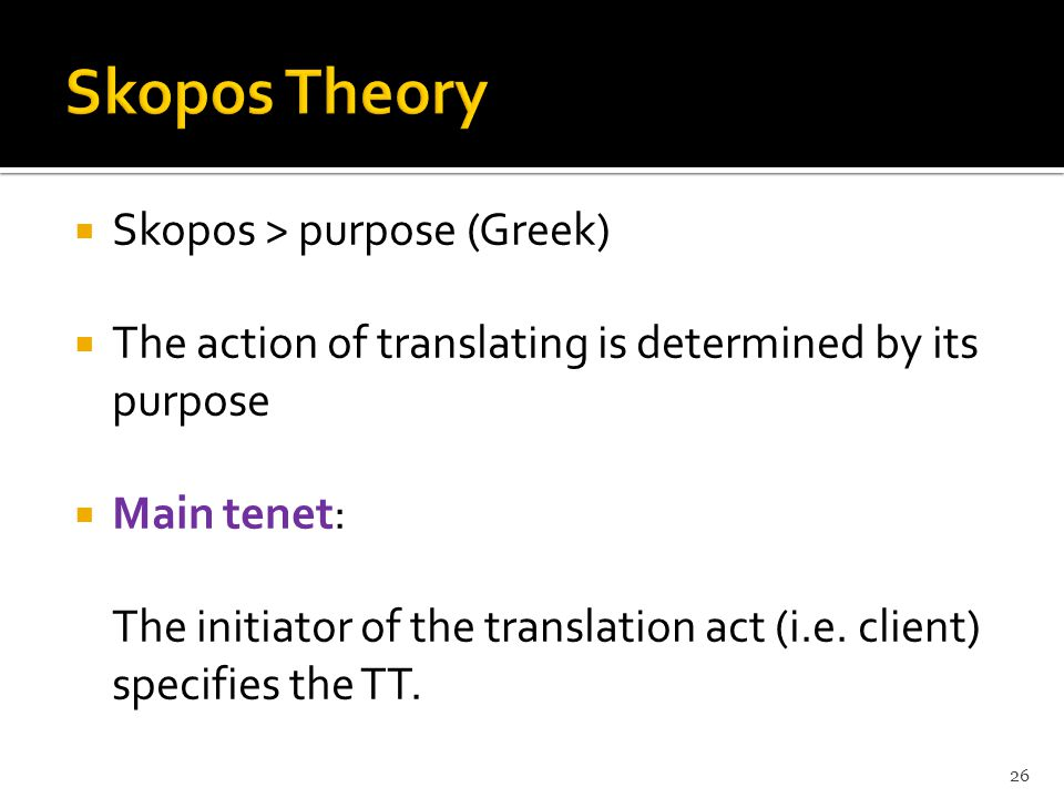  Skopos > purpose (Greek)  The action of translating is determined by its purpose  Main tenet: The initiator of the translation act (i.e. client) s