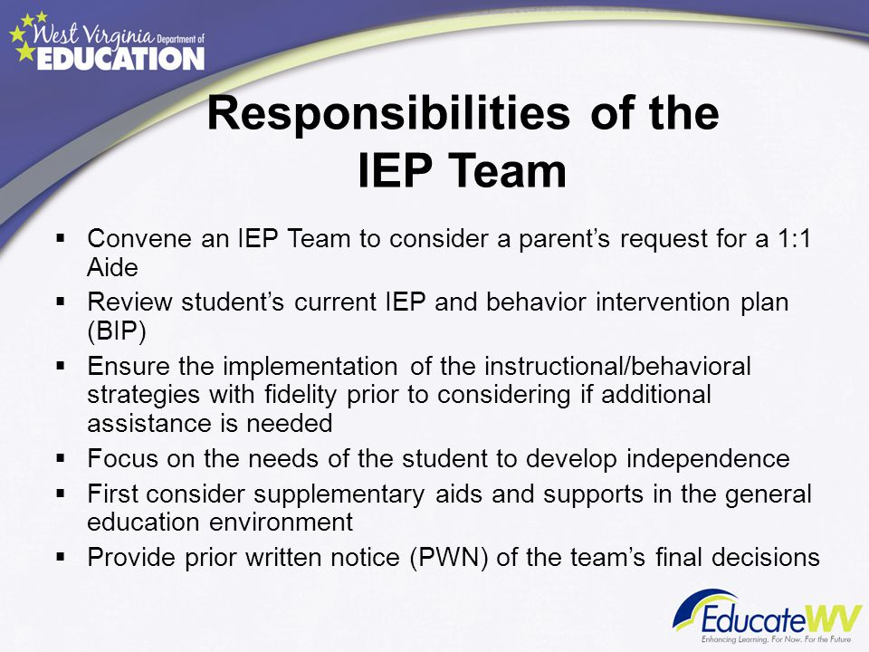 Responsibilities of the IEP Team  Convene an IEP Team to consider a parent's request for a 1:1 Aide  Review student's current IEP and behavior inter