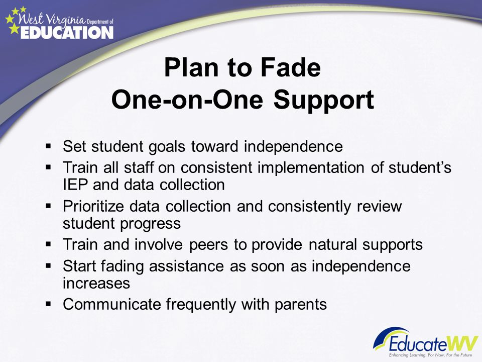 Plan to Fade One-on-One Support  Set student goals toward independence  Train all staff on consistent implementation of student's IEP and data colle