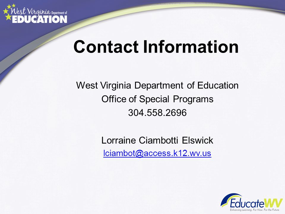 Contact Information West Virginia Department of Education Office of Special Programs 304.558.2696 Lorraine Ciambotti Elswick lciambot@access.k12.wv.us