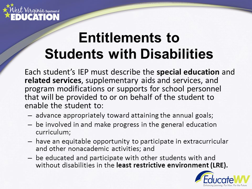 Entitlements to Students with Disabilities Each student's IEP must describe the special education and related services, supplementary aids and service