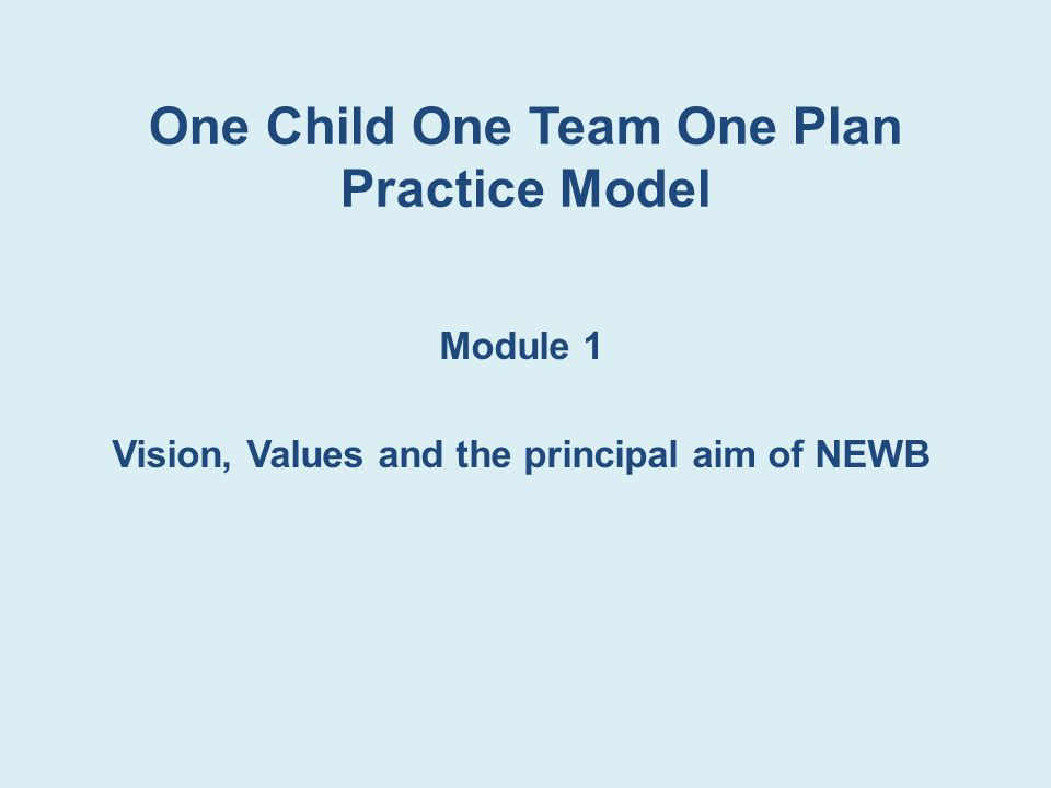 One Child One Team One Plan Practice Model Module 1 Vision, Values and the principal aim of NEWB