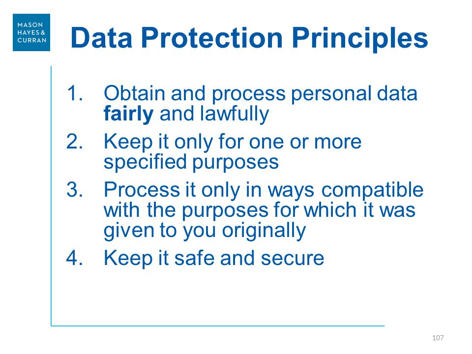 Data Protection Principles 1.Obtain and process personal data fairly and lawfully 2.Keep it only for one or more specified purposes 3.Process it only in ways compatible with the purposes for which it was given to you originally 4.Keep it safe and secure 107