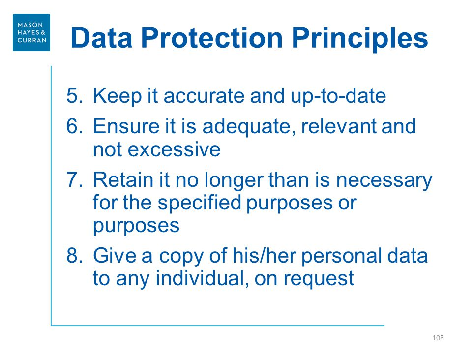 Data Protection Principles 5.Keep it accurate and up-to-date 6.Ensure it is adequate, relevant and not excessive 7.Retain it no longer than is necessary for the specified purposes or purposes 8.Give a copy of his/her personal data to any individual, on request 108