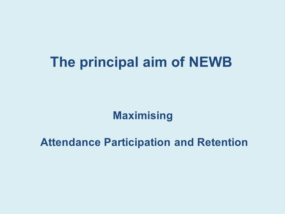 The principal aim of NEWB Maximising Attendance Participation and Retention