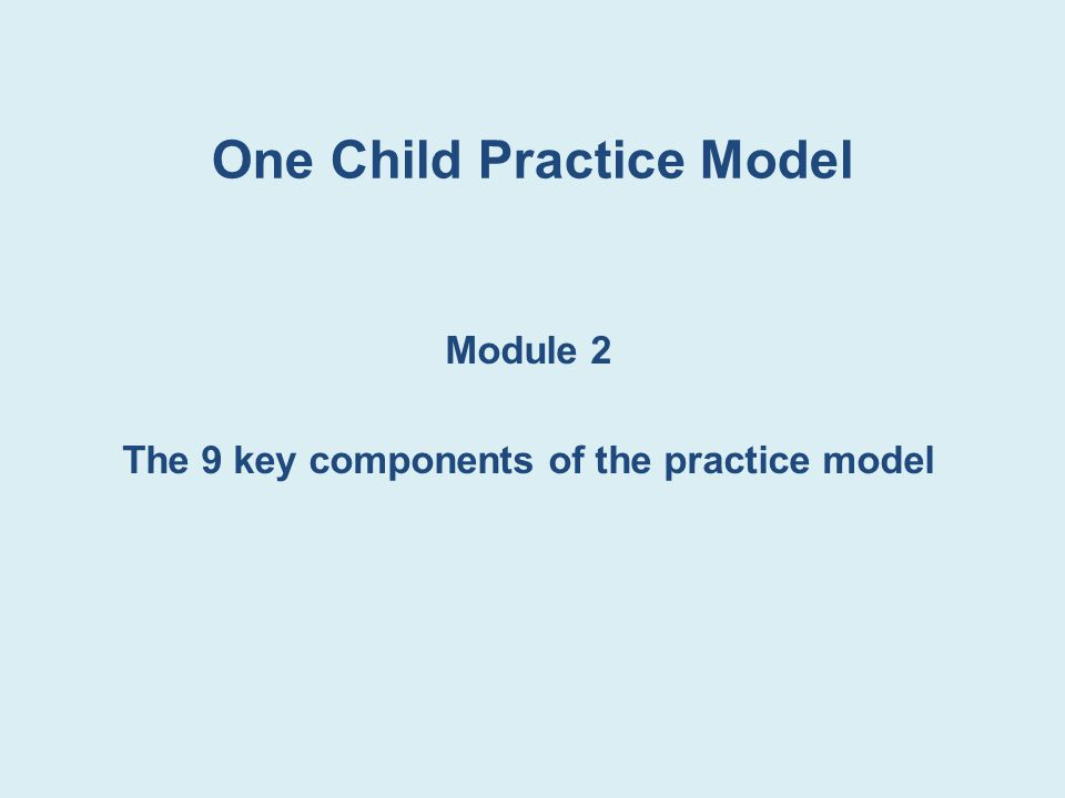 One Child Practice Model Module 2 The 9 key components of the practice model