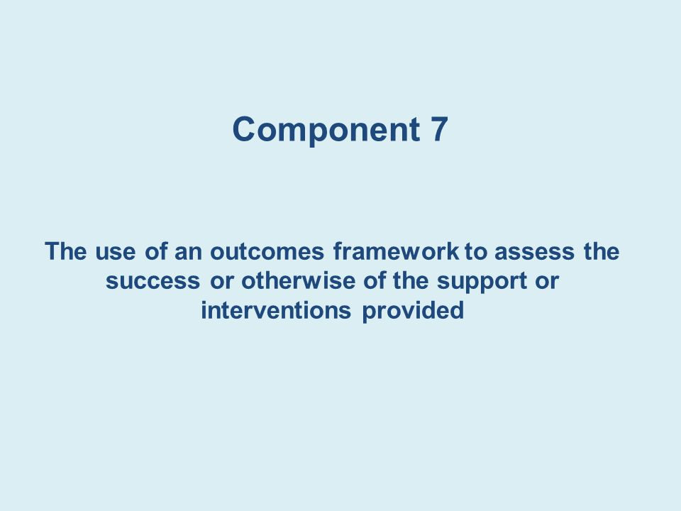 Component 7 The use of an outcomes framework to assess the success or otherwise of the support or interventions provided
