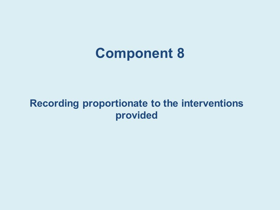 Component 8 Recording proportionate to the interventions provided