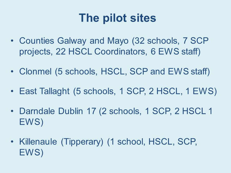 The pilot sites Counties Galway and Mayo (32 schools, 7 SCP projects, 22 HSCL Coordinators, 6 EWS staff) Clonmel (5 schools, HSCL, SCP and EWS staff) East Tallaght (5 schools, 1 SCP, 2 HSCL, 1 EWS) Darndale Dublin 17 (2 schools, 1 SCP, 2 HSCL 1 EWS) Killenaule (Tipperary) (1 school, HSCL, SCP, EWS)