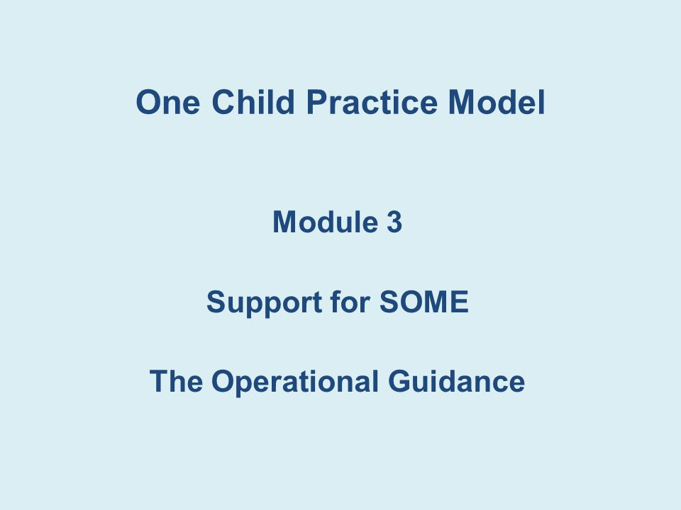 One Child Practice Model Module 3 Support for SOME The Operational Guidance