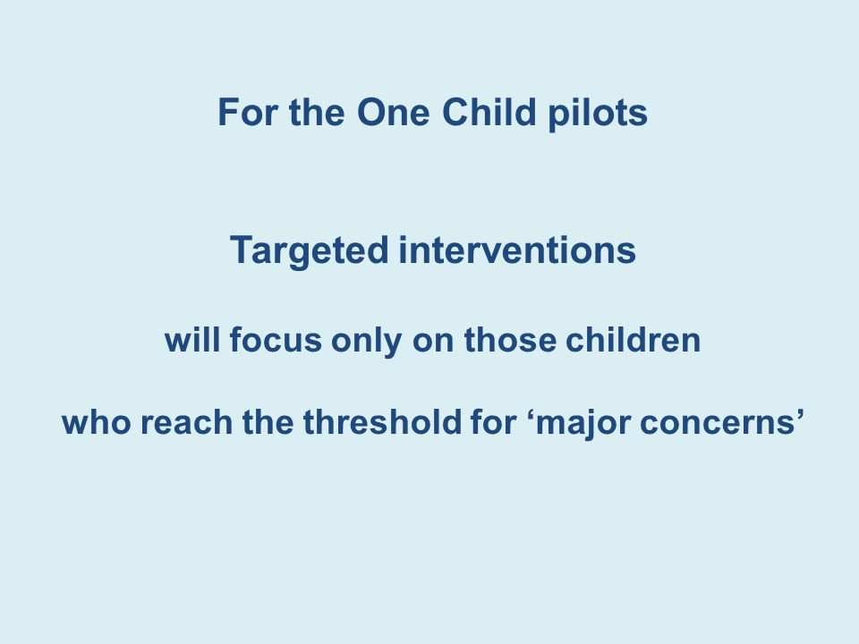 For the One Child pilots Targeted interventions will focus only on those children who reach the threshold for 'major concerns'