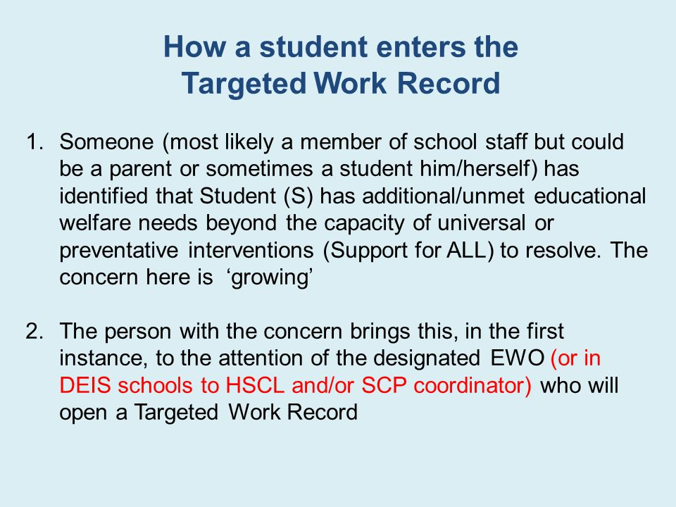 How a student enters the Targeted Work Record 1.Someone (most likely a member of school staff but could be a parent or sometimes a student him/herself) has identified that Student (S) has additional/unmet educational welfare needs beyond the capacity of universal or preventative interventions (Support for ALL) to resolve.
