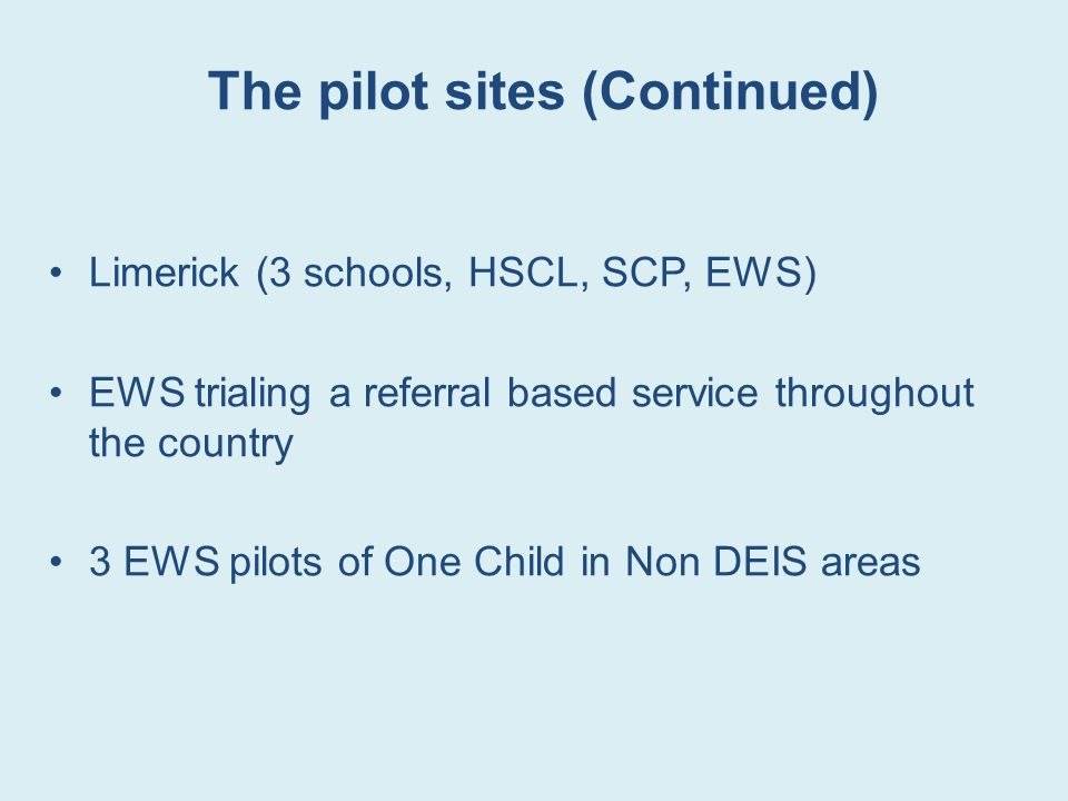 The pilot sites (Continued) Limerick (3 schools, HSCL, SCP, EWS) EWS trialing a referral based service throughout the country 3 EWS pilots of One Child in Non DEIS areas