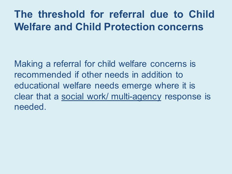 The threshold for referral due to Child Welfare and Child Protection concerns Making a referral for child welfare concerns is recommended if other needs in addition to educational welfare needs emerge where it is clear that a social work/ multi-agency response is needed.