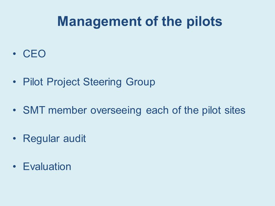 Management of the pilots CEO Pilot Project Steering Group SMT member overseeing each of the pilot sites Regular audit Evaluation